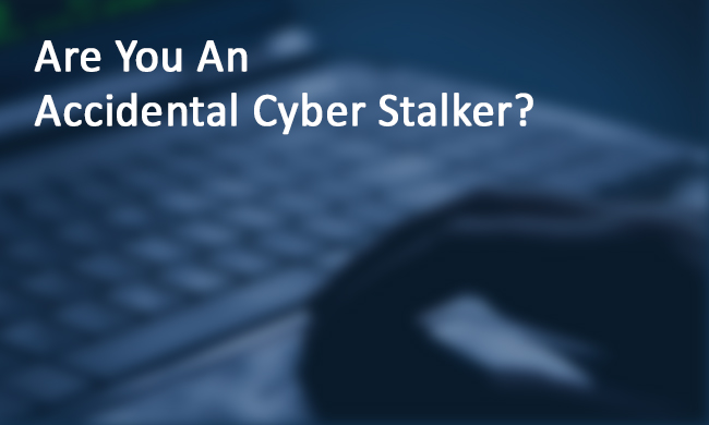are-you-an-accidental-cyber-stalker